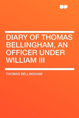 Hardpress Publishing Diary of Thomas Bellingham, an Officer Under William III by Bellingham, Thomas [Paperback] at Sears.com